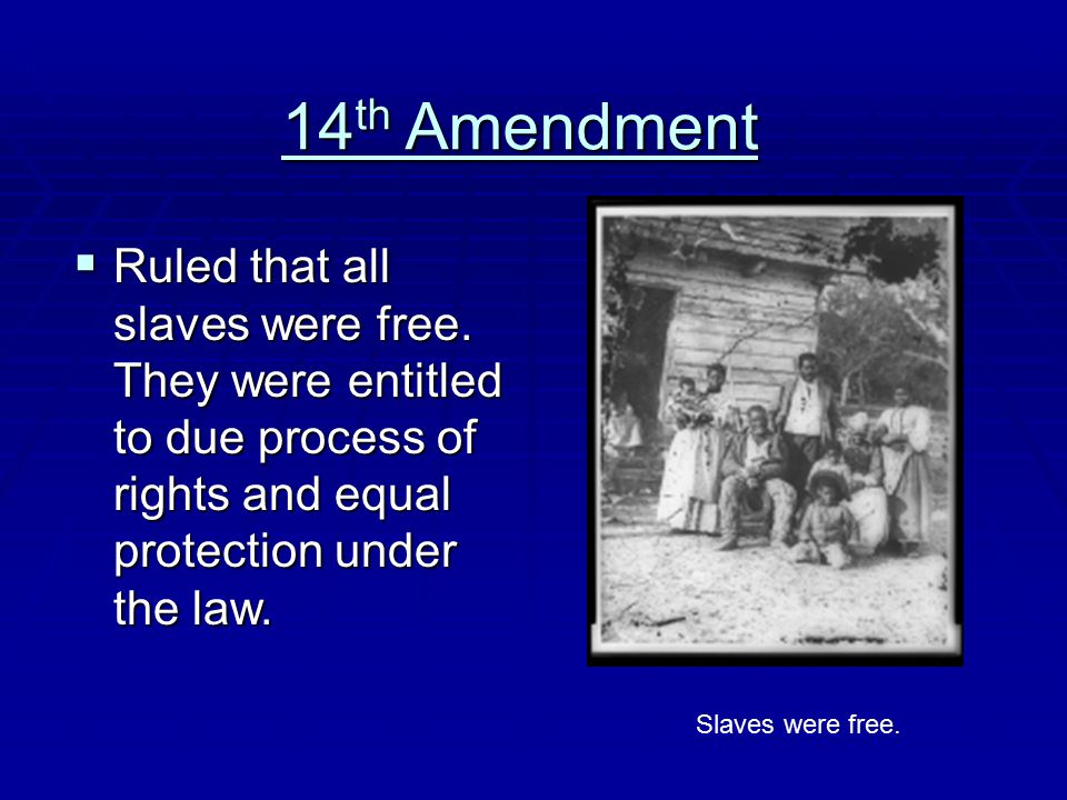 14 th Amendment  Ruled that all slaves were free. They were entitled to due process of rights and equal protection under the law. Slaves were free.