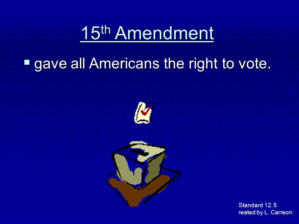 15 th Amendment  gave all Americans the right to vote. Standard 12. 5 reated by L. Carreon