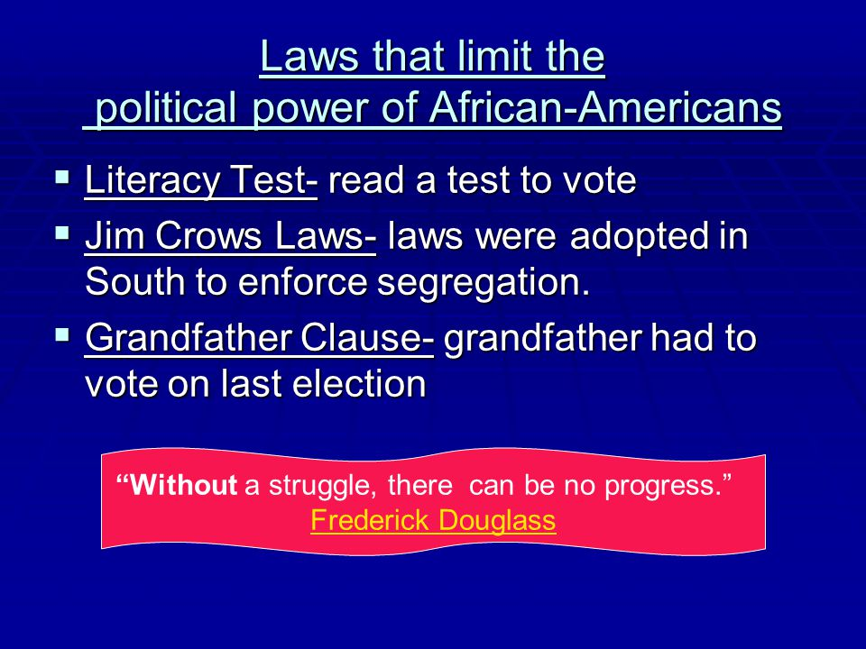 Laws that limit the political power of African-Americans  Literacy Test- read a test to vote  Jim Crows Laws- laws were adopted in South to enforce