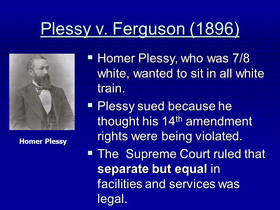 Plessy v. Ferguson (1896)  Homer Plessy, who was 7/8 white, wanted to sit in all white train.  Plessy sued because he thought his 14 th amendment ri