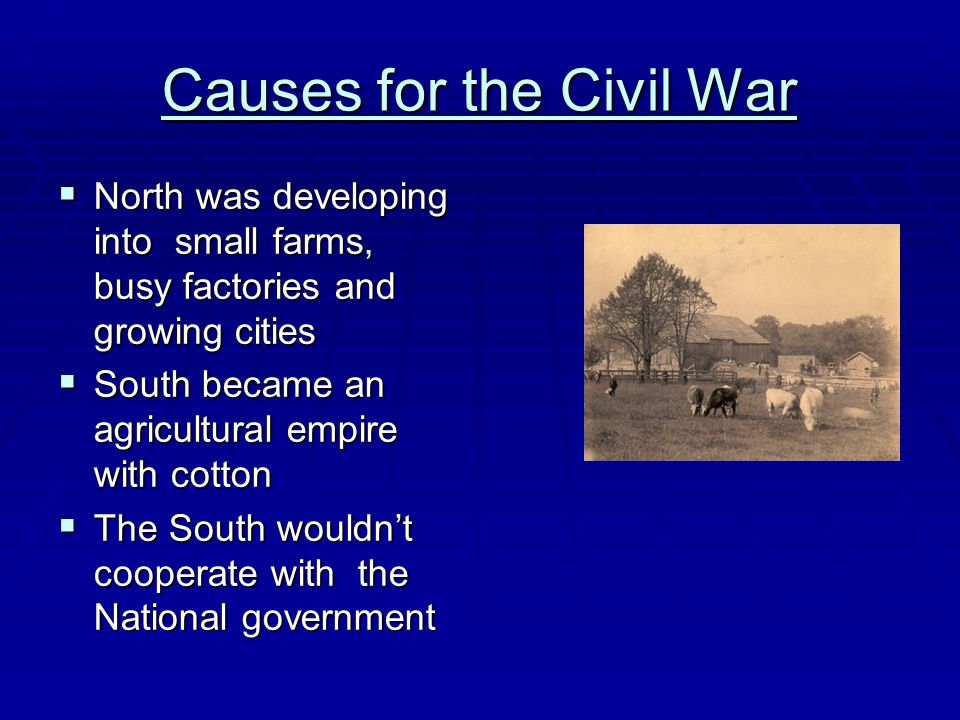 Causes for the Civil War  North was developing into small farms, busy factories and growing cities  South became an agricultural empire with cotton