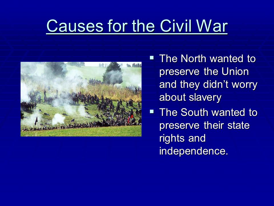 Causes for the Civil War  The North wanted to preserve the Union and they didn't worry about slavery  The South wanted to preserve their state right