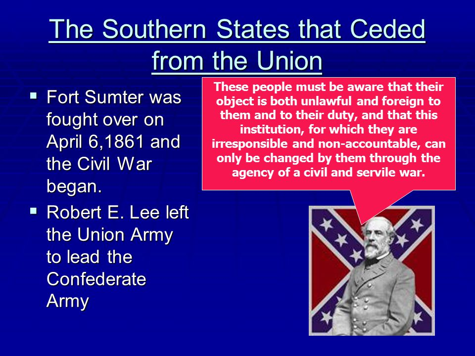 The Southern States that Ceded from the Union  Fort Sumter was fought over on April 6,1861 and the Civil War began.  Robert E. Lee left the Union Ar