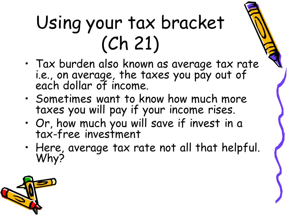 Using your tax bracket (Ch 21) Tax burden also known as average tax rate i.e., on average, the taxes you pay out of each dollar of income.