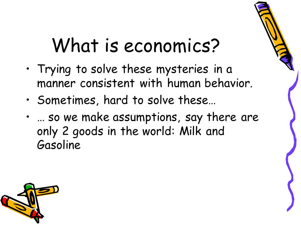What is economics.Use simple models as representations of the 'real world'.