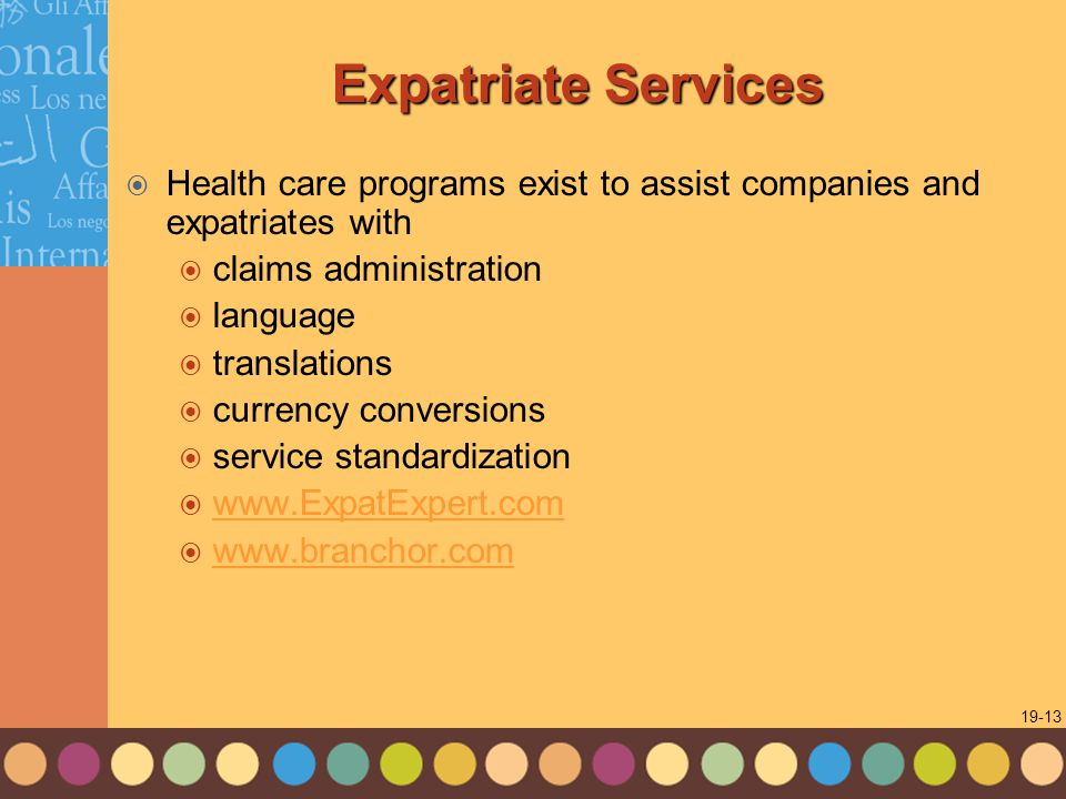 1-13 19-13 Expatriate Services  Health care programs exist to assist companies and expatriates with  claims administration  language  translations  currency conversions  service standardization  www.ExpatExpert.com www.ExpatExpert.com  www.branchor.com www.branchor.com