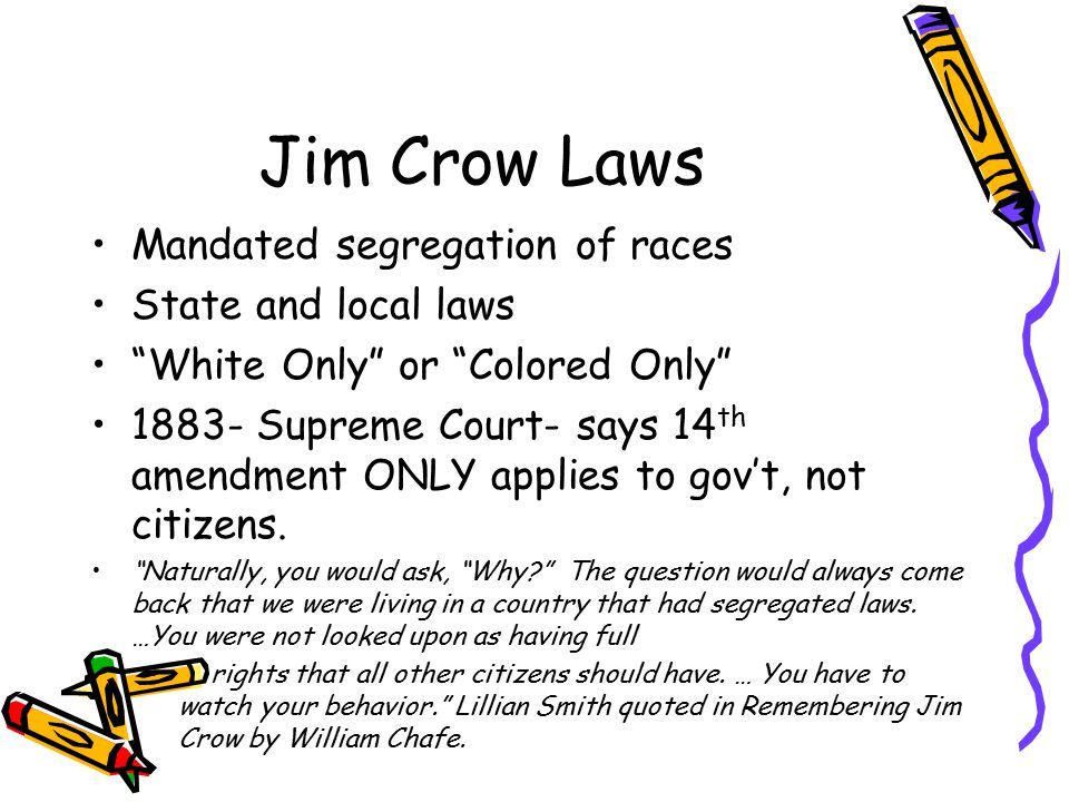 "Jim Crow Laws Mandated segregation of races State and local laws ""White Only"" or ""Colored Only"" 1883- Supreme Court- says 14 th amendment ONLY applies"