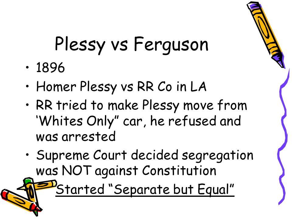 "Plessy vs Ferguson 1896 Homer Plessy vs RR Co in LA RR tried to make Plessy move from 'Whites Only"" car, he refused and was arrested Supreme Court dec"