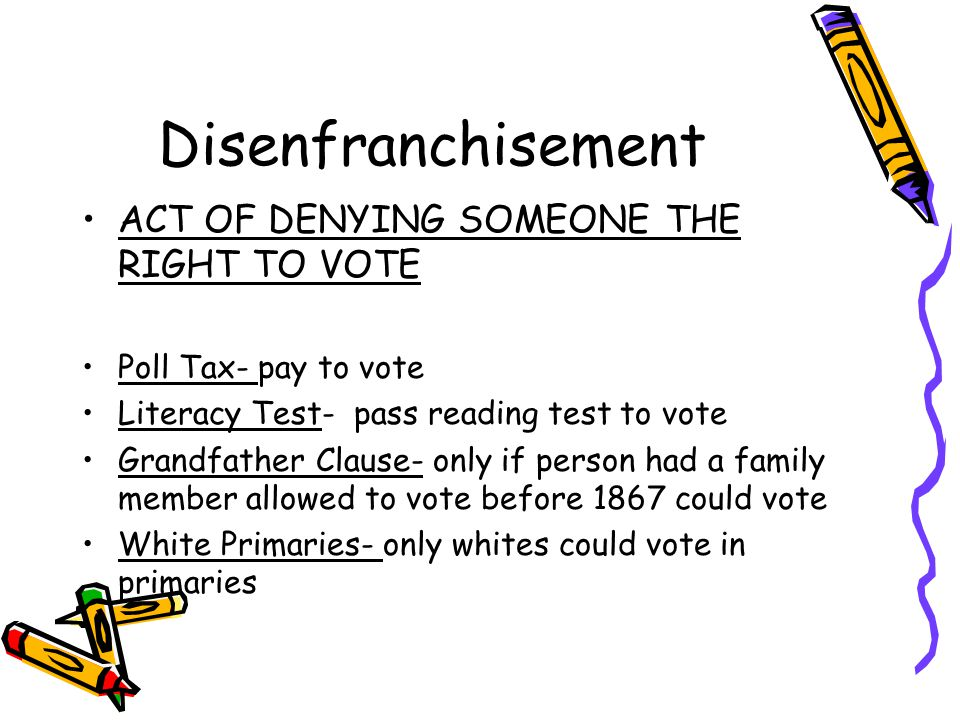 Disenfranchisement ACT OF DENYING SOMEONE THE RIGHT TO VOTE Poll Tax- pay to vote Literacy Test- pass reading test to vote Grandfather Clause- only if person had a family member allowed to vote before 1867 could vote White Primaries- only whites could vote in primaries