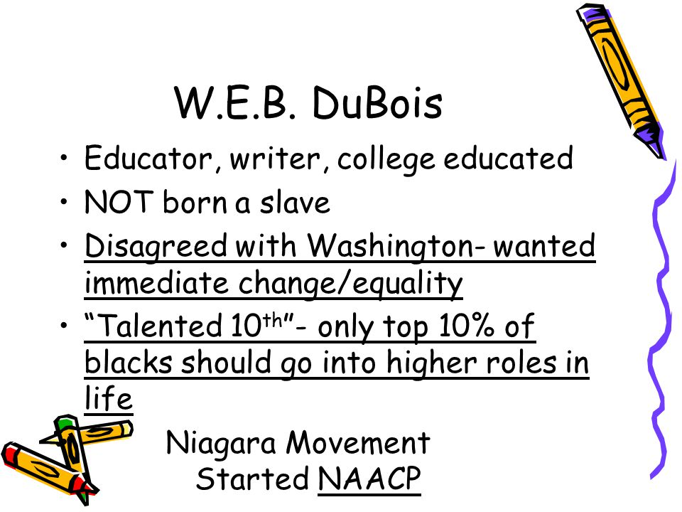 "W.E.B. DuBois Educator, writer, college educated NOT born a slave Disagreed with Washington- wanted immediate change/equality ""Talented 10 th ""- only"