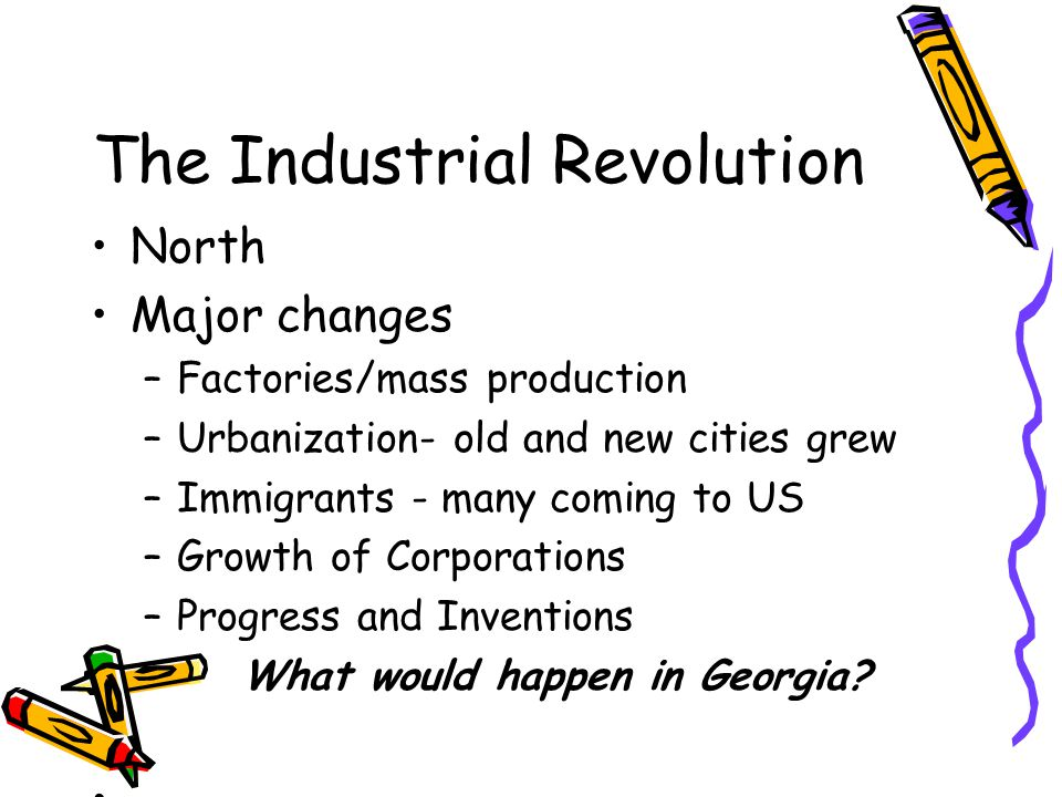 The Industrial Revolution North Major changes –Factories/mass production –Urbanization- old and new cities grew –Immigrants - many coming to US –Growt