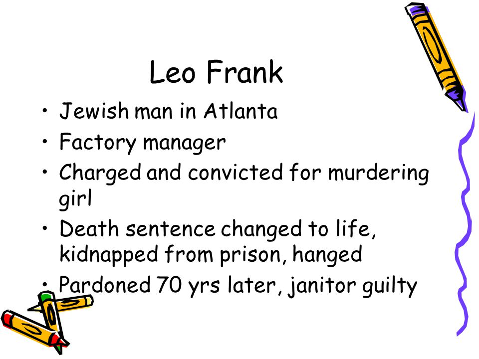 Leo Frank Jewish man in Atlanta Factory manager Charged and convicted for murdering girl Death sentence changed to life, kidnapped from prison, hanged