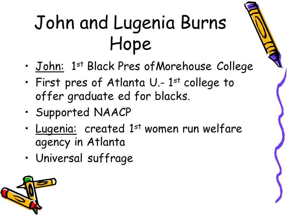 John and Lugenia Burns Hope John: 1 st Black Pres ofMorehouse College First pres of Atlanta U.- 1 st college to offer graduate ed for blacks.