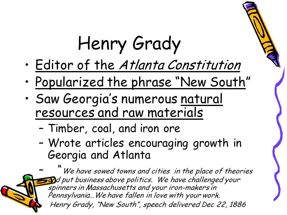 Henry Grady Editor of the Atlanta Constitution Popularized the phrase New South Saw Georgia's numerous natural resources and raw materials –Timber, coal, and iron ore –Wrote articles encouraging growth in Georgia and Atlanta – We have sowed towns and cities in the place of theories and put business above politics.