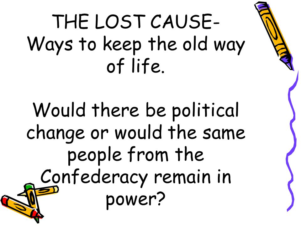 THE LOST CAUSE- Ways to keep the old way of life. Would there be political change or would the same people from the Confederacy remain in power?
