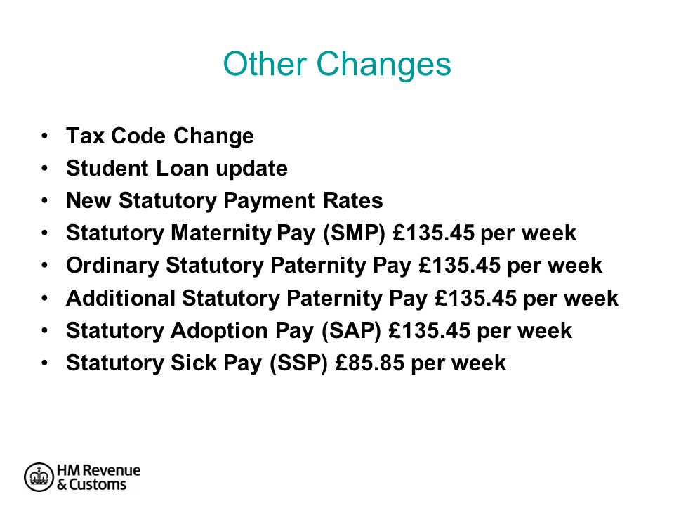 Other Changes Tax Code Change Student Loan update New Statutory Payment Rates Statutory Maternity Pay (SMP) £135.45 per week Ordinary Statutory Paternity Pay £135.45 per week Additional Statutory Paternity Pay £135.45 per week Statutory Adoption Pay (SAP) £135.45 per week Statutory Sick Pay (SSP) £85.85 per week