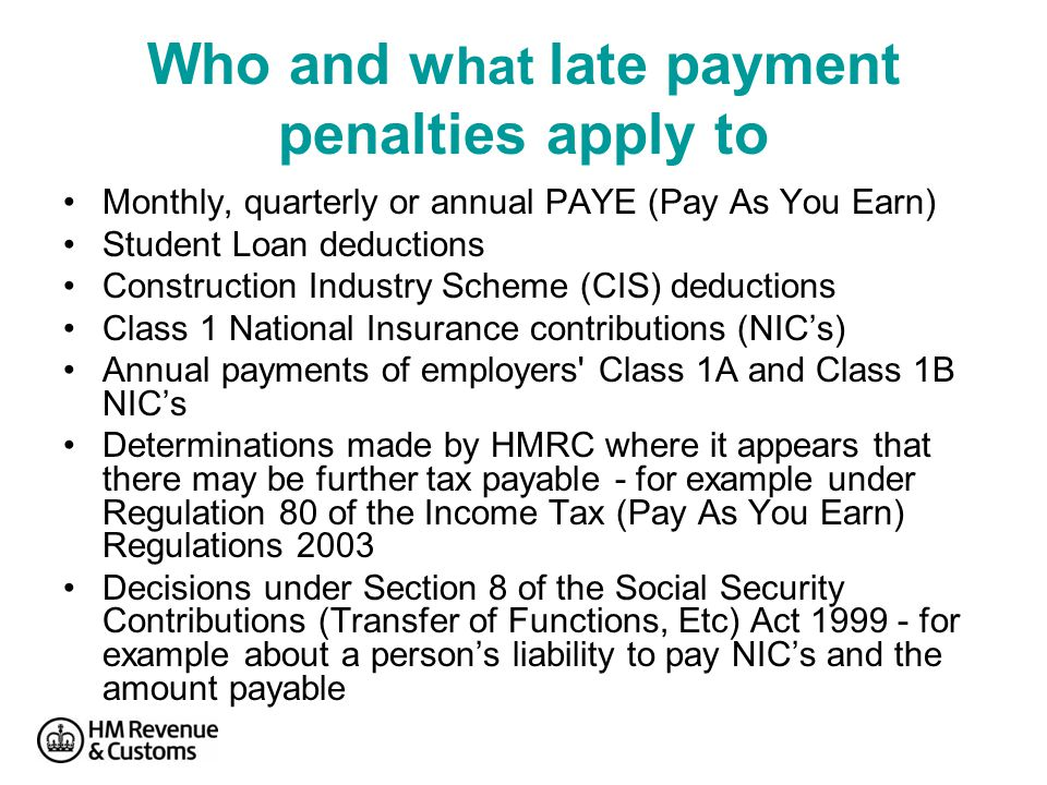 Who and w hat late payment penalties apply to Monthly, quarterly or annual PAYE (Pay As You Earn) Student Loan deductions Construction Industry Scheme (CIS) deductions Class 1 National Insurance contributions (NIC's) Annual payments of employers Class 1A and Class 1B NIC's Determinations made by HMRC where it appears that there may be further tax payable - for example under Regulation 80 of the Income Tax (Pay As You Earn) Regulations 2003 Decisions under Section 8 of the Social Security Contributions (Transfer of Functions, Etc) Act 1999 - for example about a person's liability to pay NIC's and the amount payable
