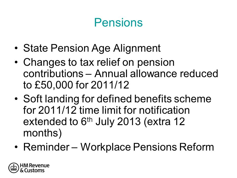 Pensions State Pension Age Alignment Changes to tax relief on pension contributions – Annual allowance reduced to £50,000 for 2011/12 Soft landing for defined benefits scheme for 2011/12 time limit for notification extended to 6 th July 2013 (extra 12 months) Reminder – Workplace Pensions Reform