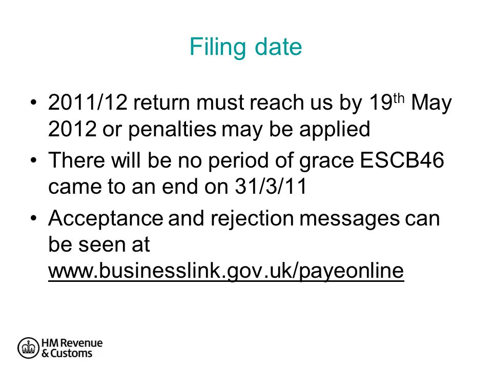 Filing date 2011/12 return must reach us by 19 th May 2012 or penalties may be applied There will be no period of grace ESCB46 came to an end on 31/3/11 Acceptance and rejection messages can be seen at www.businesslink.gov.uk/payeonline