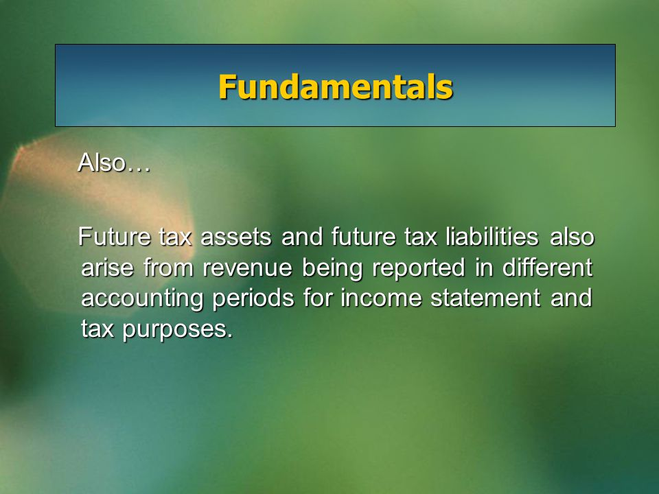 Fundamentals Also… Also… Future tax assets and future tax liabilities also arise from revenue being reported in different accounting periods for incom