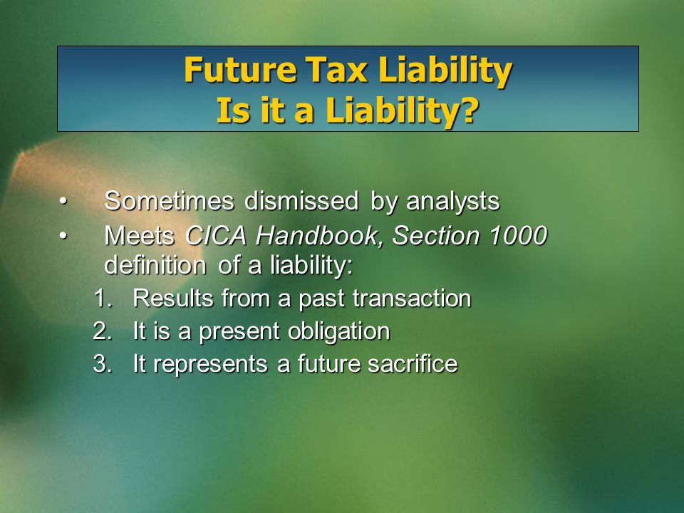 Future Tax Liability Is it a Liability? Sometimes dismissed by analystsSometimes dismissed by analysts Meets CICA Handbook, Section 1000 definition of