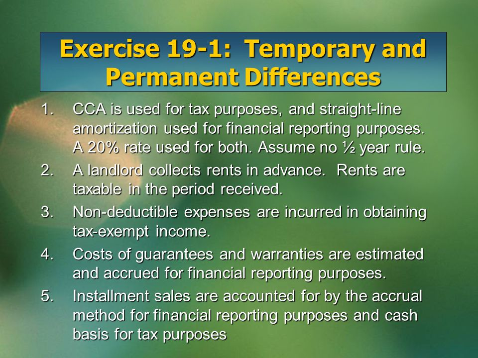 Exercise 19-1: Temporary and Permanent Differences 1.CCA is used for tax purposes, and straight-line amortization used for financial reporting purpose