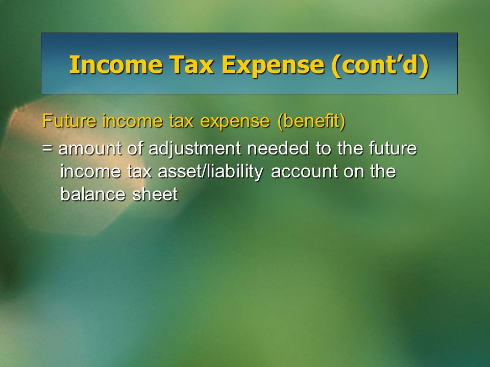 Income Tax Expense (cont'd) Future income tax expense (benefit) = amount of adjustment needed to the future income tax asset/liability account on the