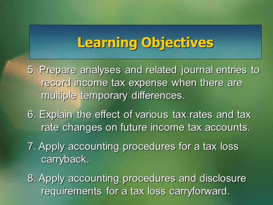 5. Prepare analyses and related journal entries to record income tax expense when there are multiple temporary differences. 6. Explain the effect of v