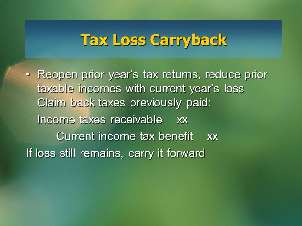 Tax Loss Carryback Reopen prior year's tax returns, reduce prior taxable incomes with current year's loss Claim back taxes previously paid:Reopen prio