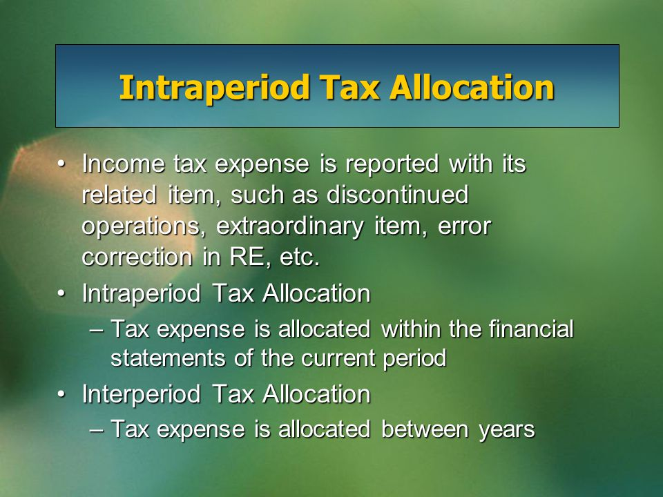 Intraperiod Tax Allocation Income tax expense is reported with its related item, such as discontinued operations, extraordinary item, error correction
