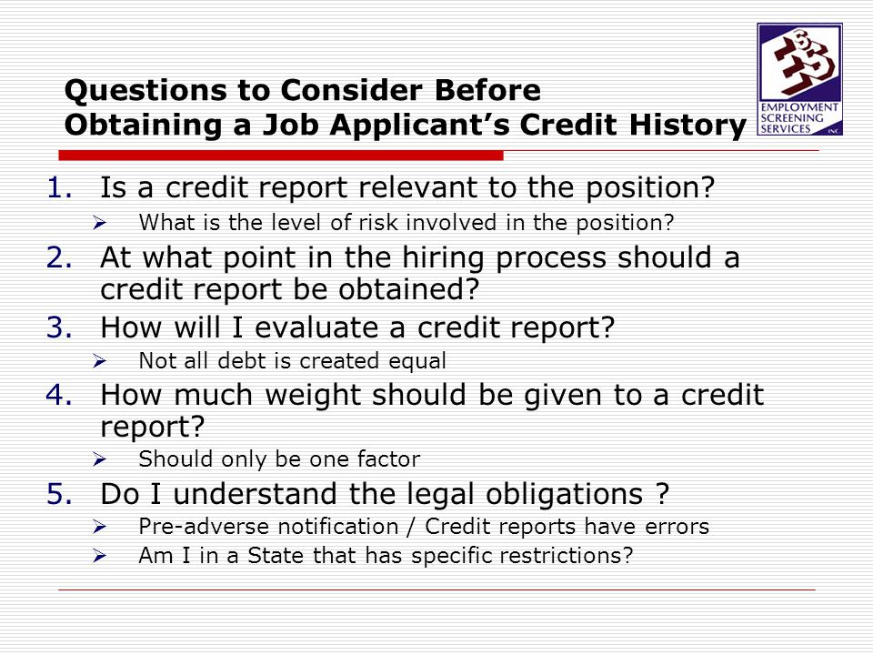 Considerations prior to running a credit report… State laws that restrict use of credit reports for employment purposes: Hawaii – only when there is a conditional job offer and only when the employer can demonstrate a directly related to a bona fide occupations qualification. Illinois -- unsupervised access to more than $2,500; signatory power over businesses assets of more than $100; management and control of the business; access to personal, financial or confidential information Maryland – (10/10/2011) only when bona fide purpose that is substantially job-related.  Employer must disclose intent in writing to applicant Oregon -- substantially job-related.  Employer must disclose intent in writing to applicant Washington -- substantially job-related.  Employer must disclose intent in writing to applicant