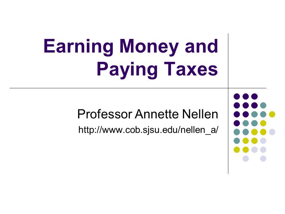 Earning Money and Paying Taxes Professor Annette Nellen http://www.cob.sjsu.edu/nellen_a/