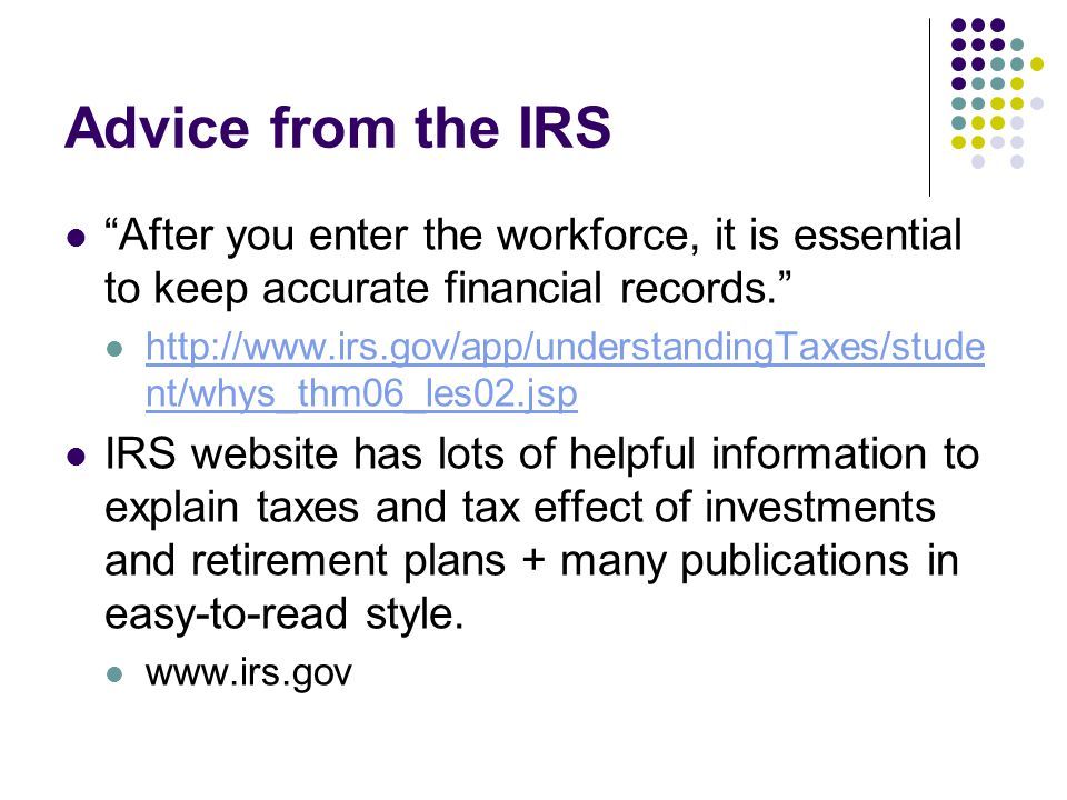 Advice from the IRS After you enter the workforce, it is essential to keep accurate financial records. http://www.irs.gov/app/understandingTaxes/stude nt/whys_thm06_les02.jsp http://www.irs.gov/app/understandingTaxes/stude nt/whys_thm06_les02.jsp IRS website has lots of helpful information to explain taxes and tax effect of investments and retirement plans + many publications in easy-to-read style.