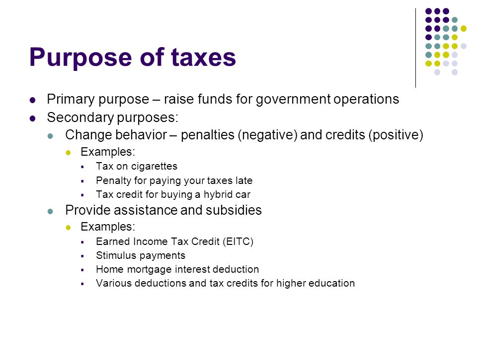 Purpose of taxes Primary purpose – raise funds for government operations Secondary purposes: Change behavior – penalties (negative) and credits (positive) Examples:  Tax on cigarettes  Penalty for paying your taxes late  Tax credit for buying a hybrid car Provide assistance and subsidies Examples:  Earned Income Tax Credit (EITC)  Stimulus payments  Home mortgage interest deduction  Various deductions and tax credits for higher education
