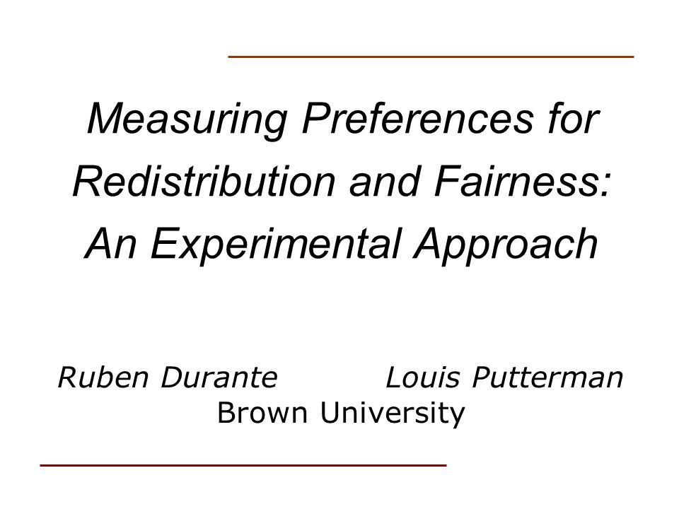 Measuring Preferences for Redistribution and Fairness: An Experimental Approach Ruben Durante Louis Putterman Brown University