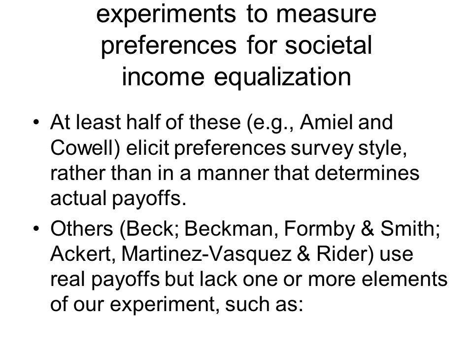 experiments to measure preferences for societal income equalization At least half of these (e.g., Amiel and Cowell) elicit preferences survey style, rather than in a manner that determines actual payoffs.