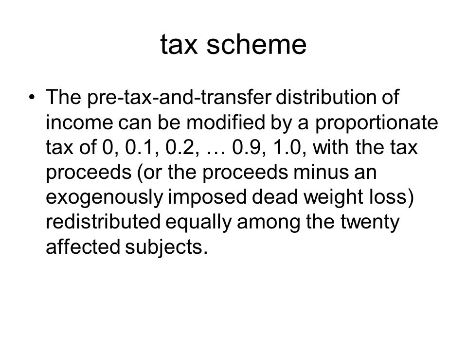 tax scheme The pre-tax-and-transfer distribution of income can be modified by a proportionate tax of 0, 0.1, 0.2, … 0.9, 1.0, with the tax proceeds (or the proceeds minus an exogenously imposed dead weight loss) redistributed equally among the twenty affected subjects.