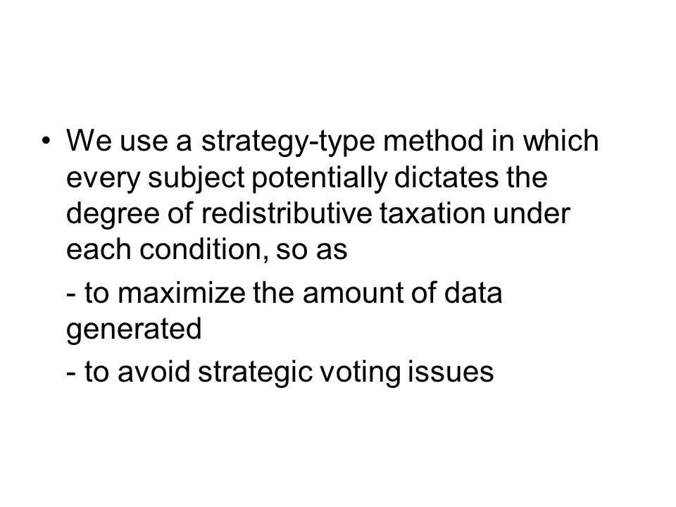 We use a strategy-type method in which every subject potentially dictates the degree of redistributive taxation under each condition, so as - to maximize the amount of data generated - to avoid strategic voting issues