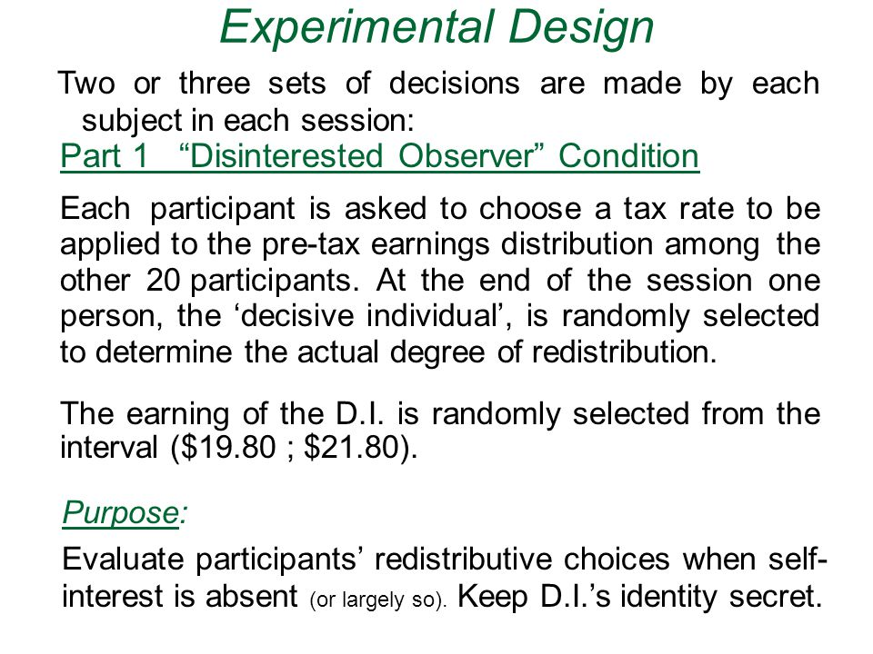 Experimental Design Part 1 Disinterested Observer Condition Each participant is asked to choose a tax rate to be applied to the pre-tax earnings distribution among the other 20 participants.