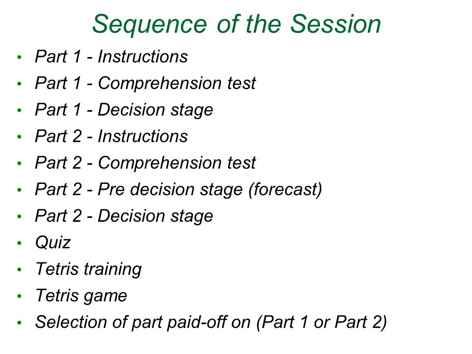 Sequence of the Session Part 1 - Instructions Part 1 - Comprehension test Part 1 - Decision stage Part 2 - Instructions Part 2 - Comprehension test Part 2 - Pre decision stage (forecast) Part 2 - Decision stage Quiz Tetris training Tetris game Selection of part paid-off on (Part 1 or Part 2)