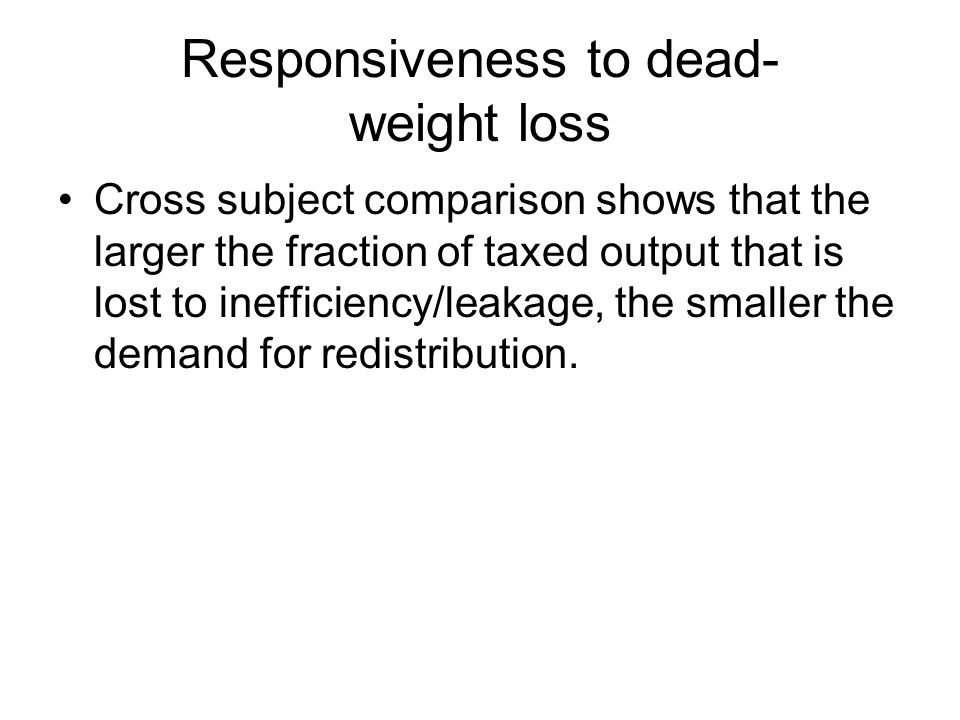 Responsiveness to dead- weight loss Cross subject comparison shows that the larger the fraction of taxed output that is lost to inefficiency/leakage, the smaller the demand for redistribution.