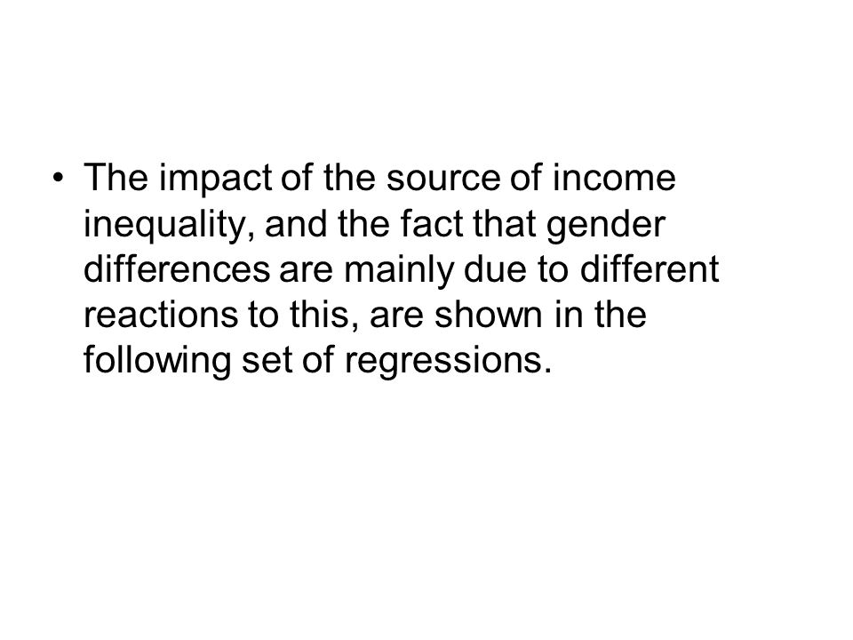 The impact of the source of income inequality, and the fact that gender differences are mainly due to different reactions to this, are shown in the following set of regressions.