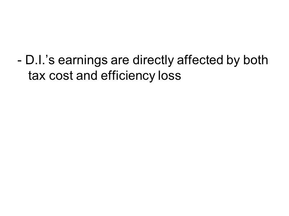 - D.I.'s earnings are directly affected by both tax cost and efficiency loss