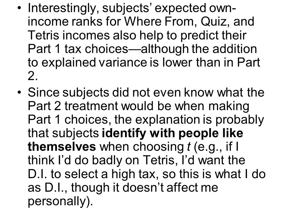 Interestingly, subjects' expected own- income ranks for Where From, Quiz, and Tetris incomes also help to predict their Part 1 tax choices—although the addition to explained variance is lower than in Part 2.