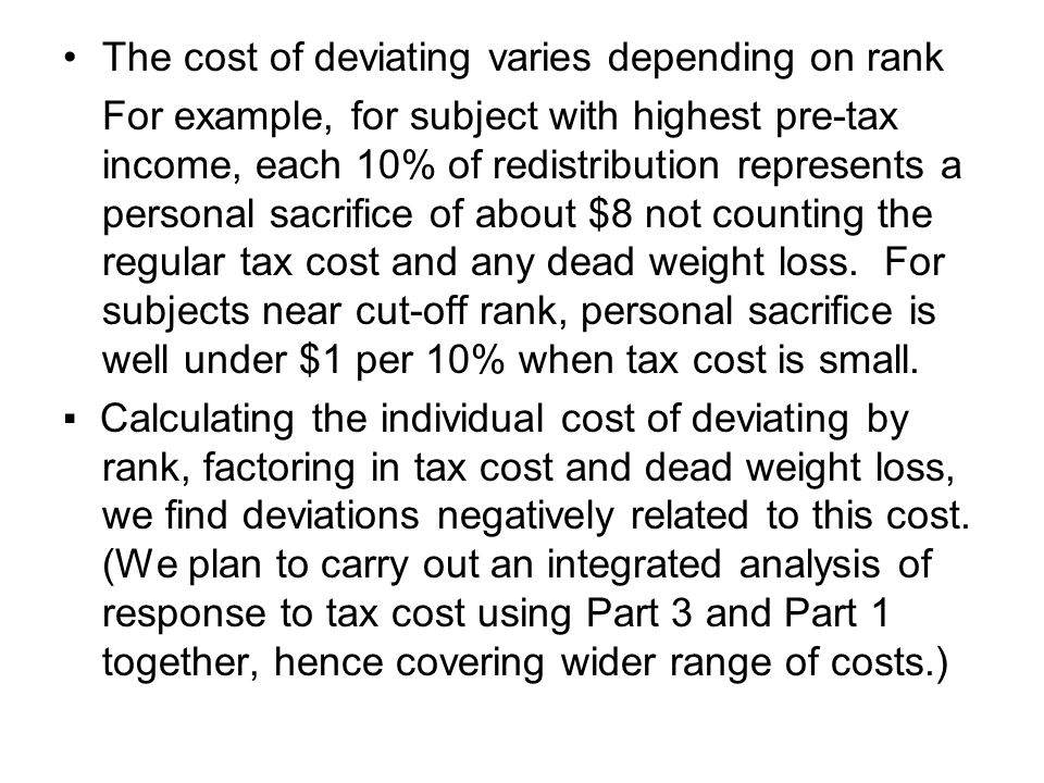 The cost of deviating varies depending on rank For example, for subject with highest pre-tax income, each 10% of redistribution represents a personal sacrifice of about $8 not counting the regular tax cost and any dead weight loss.