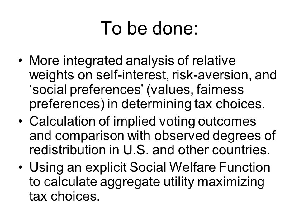 To be done: More integrated analysis of relative weights on self-interest, risk-aversion, and 'social preferences' (values, fairness preferences) in determining tax choices.