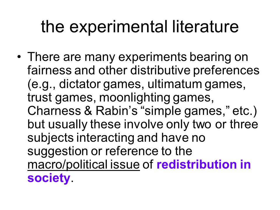 the experimental literature There are many experiments bearing on fairness and other distributive preferences (e.g., dictator games, ultimatum games, trust games, moonlighting games, Charness & Rabin's simple games, etc.) but usually these involve only two or three subjects interacting and have no suggestion or reference to the macro/political issue of redistribution in society.