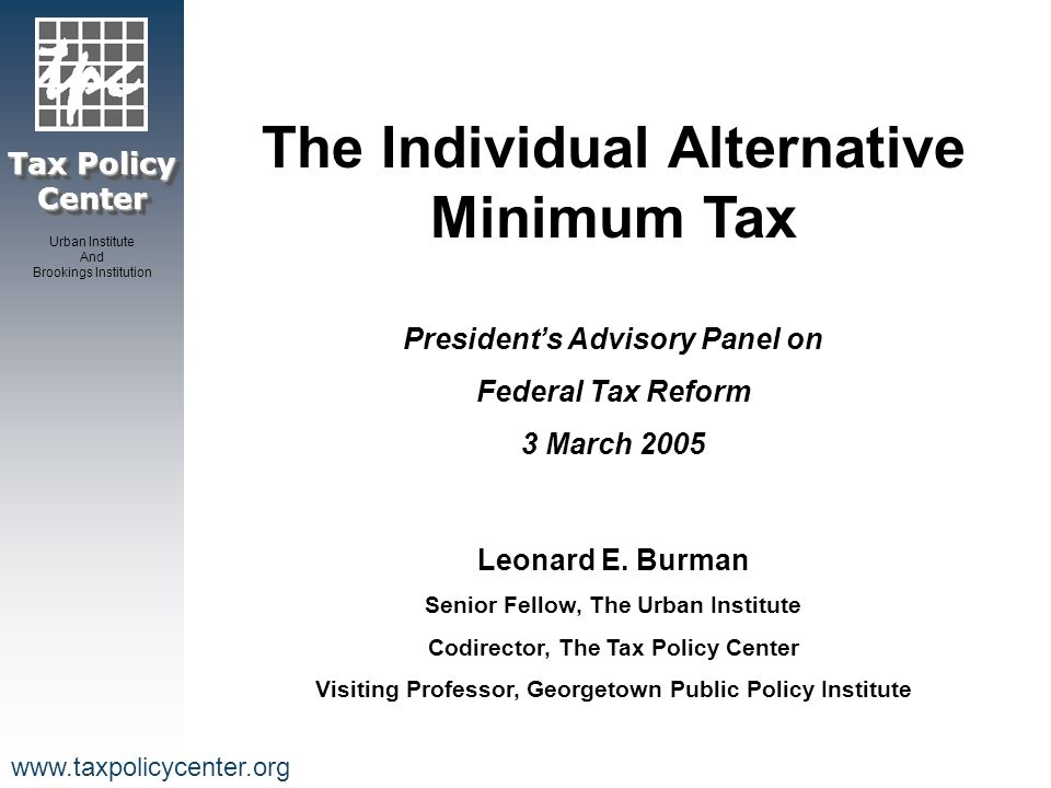 Tax Policy Center Urban Institute And Brookings Institution www.taxpolicycenter.org Background 1966: 155 high-income taxpayers paid no income tax 1969: creation of a minimum tax designed to ensure high income filers did not exploit tax laws to reduce or eliminate their federal income tax liability 2010: AMT will affect 30 million taxpayers, including virtually all upper middle class families with two or more kids.