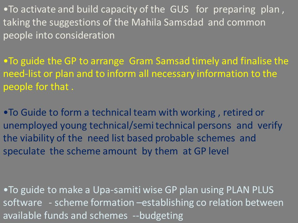 To activate and build capacity of the GUS for preparing plan, taking the suggestions of the Mahila Samsdad and common people into consideration To guide the GP to arrange Gram Samsad timely and finalise the need-list or plan and to inform all necessary information to the people for that.