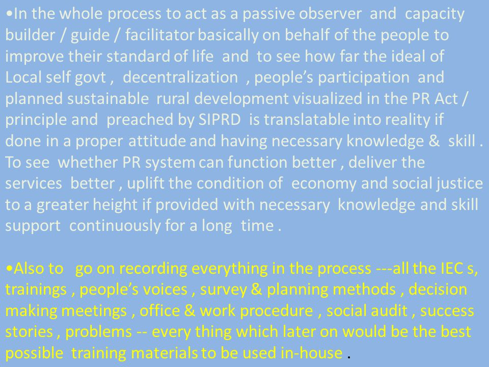 In the whole process to act as a passive observer and capacity builder / guide / facilitator basically on behalf of the people to improve their standard of life and to see how far the ideal of Local self govt, decentralization, people's participation and planned sustainable rural development visualized in the PR Act / principle and preached by SIPRD is translatable into reality if done in a proper attitude and having necessary knowledge & skill.